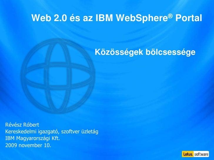 Web 2.0 és az IBM WebSphere® Portal<br />Közösségek bölcsessége<br />Révész Róbert<br />Kereskedelmi igazgató, szoftver üz...