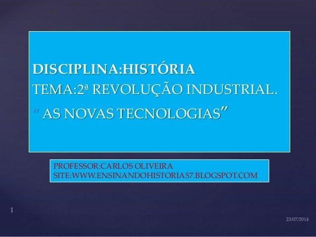 """{ DISCIPLINA:HISTÓRIA TEMA:2ª REVOLUÇÃO INDUSTRIAL. """" AS NOVAS TECNOLOGIAS"""" PROFESSOR:CARLOS OLIVEIRA SITE:WWW.ENSINANDOHI..."""