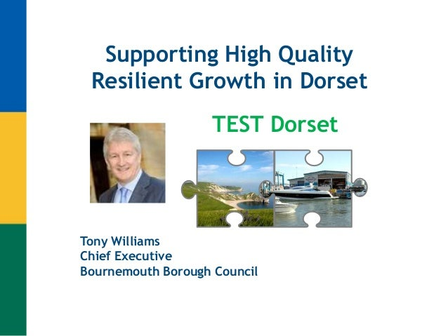 Supporting High Quality Resilient Growth in Dorset Tony Williams Chief Executive Bournemouth Borough Council TEST Dorset