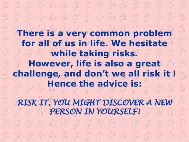 There is a very common problem  for all of us in life. We hesitate          while taking risks.    However, life is also a...