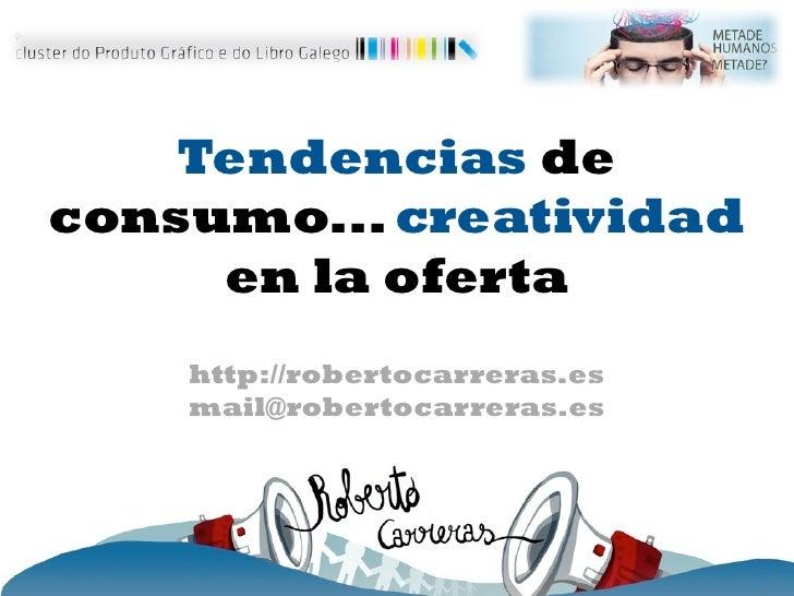 Tendencias deconsumo... creatividad     en la oferta    http://robertocarreras.es    mail@robertocarreras.es