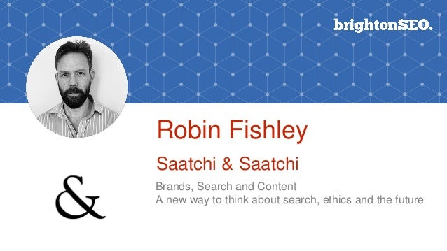 Robin Fishley Saatchi & Saatchi Brands, Search and Content A new way to think about search, ethics and the future
