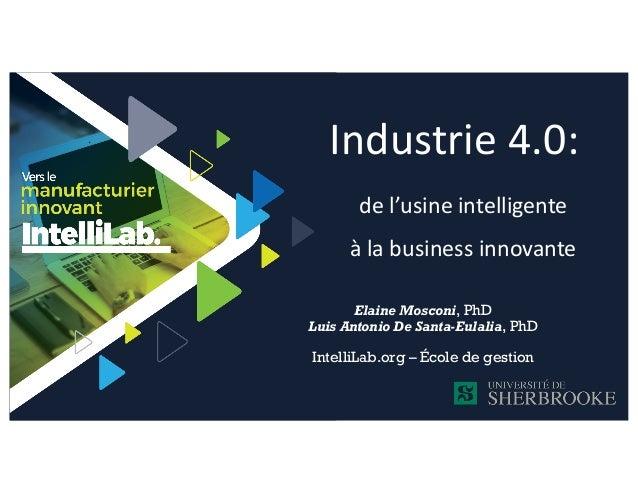 Industrie 4.0: de l'usine intelligente à la business innovante Elaine Mosconi, PhD Luis Antonio De Santa-Eulalia, PhD Inte...