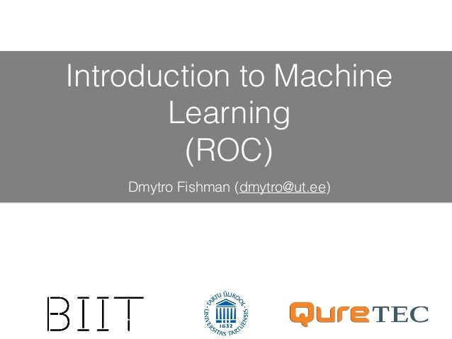 Introduction to Machine Learning (ROC) Dmytro Fishman (dmytro@ut.ee)