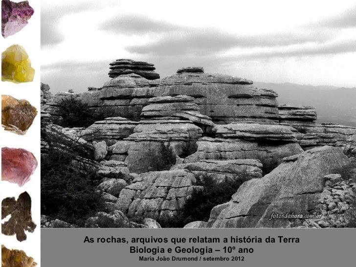 As rochas, arquivos que relatam a história da Terra          Biologia e Geologia – 10º ano             Maria João Drumond ...