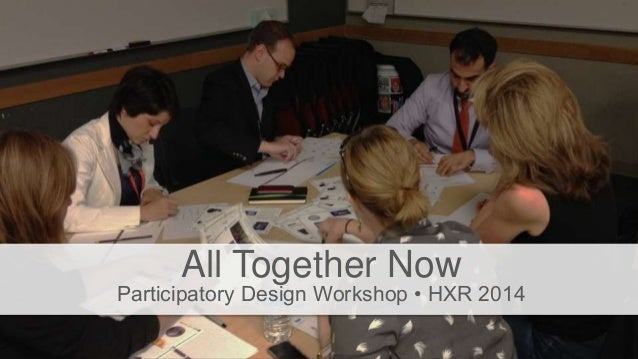 All Together Now Participatory Design Workshop • HXR 2014