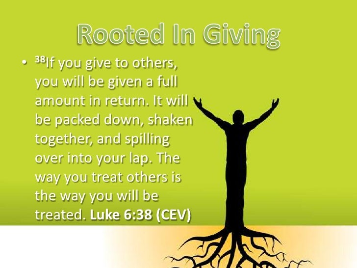 Rooted In Giving<br />38If you give to others, you will be given a full amount in return. It will be packed down, shaken t...