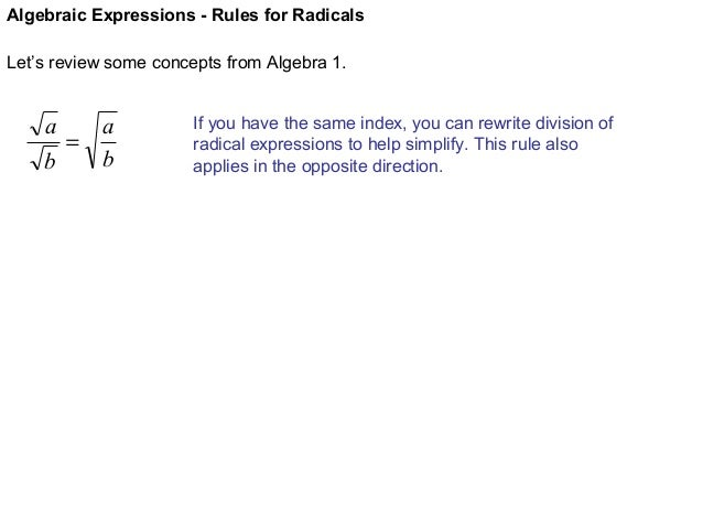 Algebraic Expressions - Rules for Radicals Let's review some concepts from Algebra 1.  a a = b b  If you have the same ind...