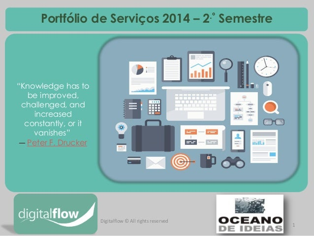 "1  Digitalflow © All rights reserved  Portfólio de Serviços 2014 – 2.º Semestre  ""Knowledge has to be improved, challenged..."