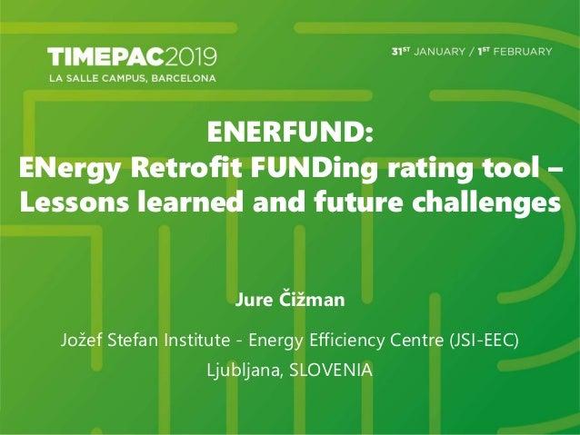 ENERFUND: ENergy Retrofit FUNDing rating tool – Lessons learned and future challenges Jure Čižman Jožef Stefan Institute -...