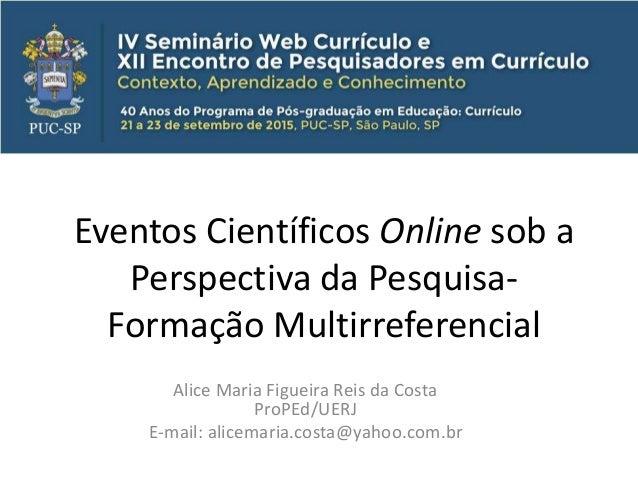 Eventos Científicos Online sob a Perspectiva da Pesquisa- Formação Multirreferencial Alice Maria Figueira Reis da Costa Pr...