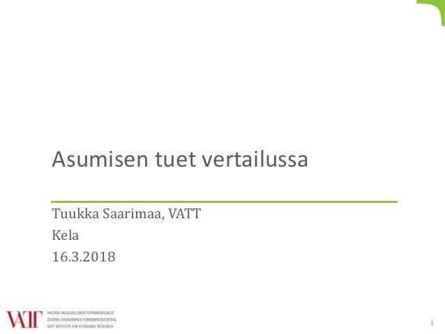 Asumisen tuet vertailussa Tuukka Saarimaa, VATT Kela 16.3.2018 1