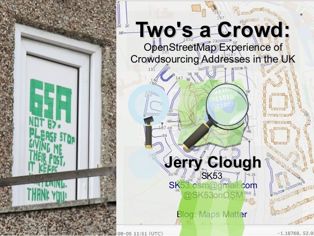 Two's a Crowd:Two's a Crowd: OpenStreetMap Experience of Crowdsourcing Addresses in the UK Jerry CloughJerry Clough SK53 S...