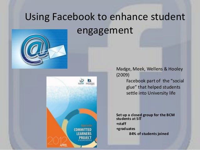 Using Facebook to enhance student engagement Set up a closed group for the BCM students at SIT +staff +graduates 84% of st...