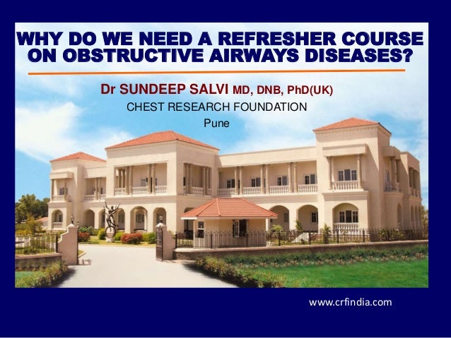 Dr SUNDEEP SALVI MD, DNB, PhD(UK) CHEST RESEARCH FOUNDATION Pune WHY DO WE NEED A REFRESHER COURSE ON OBSTRUCTIVE AIRWAYS ...