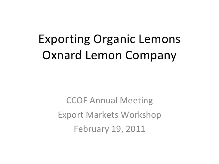Exporting Organic Lemons Oxnard Lemon Company CCOF Annual Meeting Export Markets Workshop February 19, 2011
