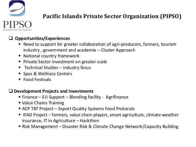 Pacific Islands Private Sector Organization (PIPSO)  Opportunities/Experiences  Need to support for greater collaboratio...