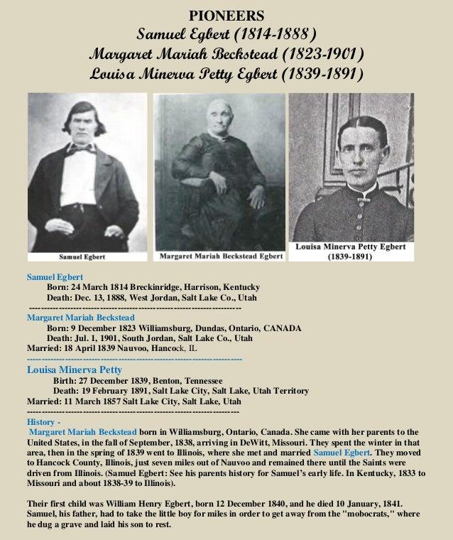 PIONEERS Samuel Egbert (1814-1888) Margaret Mariah Beckstead (1823-1901) Louisa Minerva Petty Egbert (1839-1891) Samuel Eg...