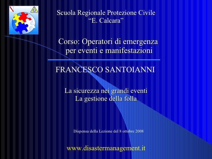FRANCESCO SANTOIANNI La sicurezza nei grandi eventi La gestione della folla www.disastermanagement.it Scuola Regionale Pro...