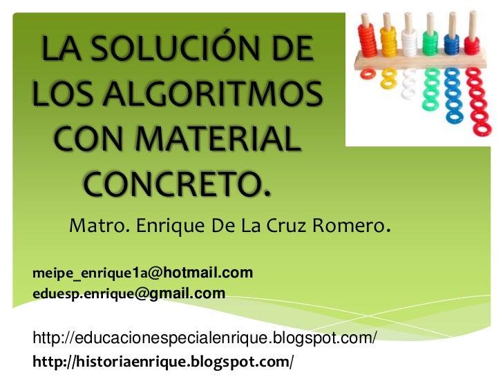 LA SOLUCIÓN DELOS ALGORITMOS  CON MATERIAL   CONCRETO.    Matro. Enrique De La Cruz Romero.meipe_enrique1a@hotmail.comedue...