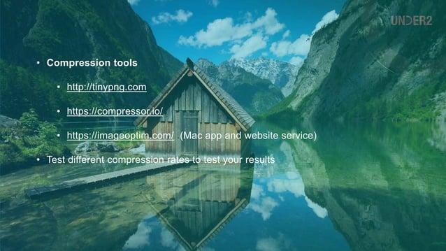 • Compression tools • http://tinypng.com • https://compressor.io/ • https://imageoptim.com/ (Mac app and website service) ...