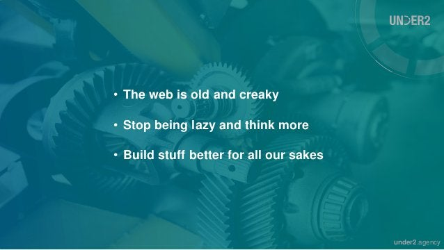under2.agency • The web is old and creaky • Stop being lazy and think more • Build stuff better for all our sakes