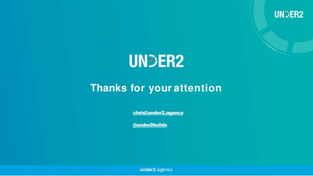 Thanks for your attention under2.agency chris@under2.agency @under2builds