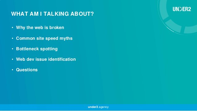 • Why the web is broken • Common site speed myths • Bottleneck spotting • Web dev issue identification • Questions WHAT AM...