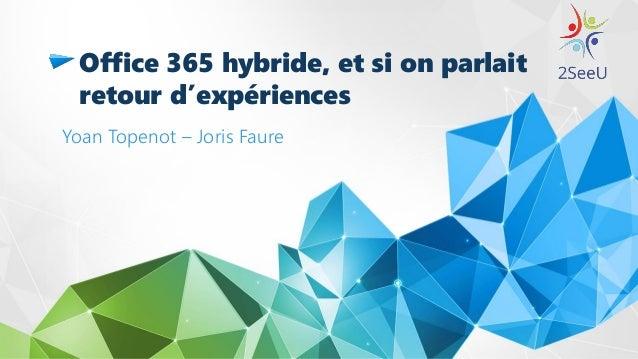 Office 365 hybride, et si on parlait retour d'expériences Yoan Topenot – Joris Faure