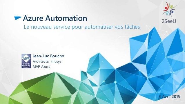 Azure Automation Le nouveau service pour automatiser vos tâches Jean-Luc Boucho Architecte, Infosys MVP Azure 3 Avril 2015