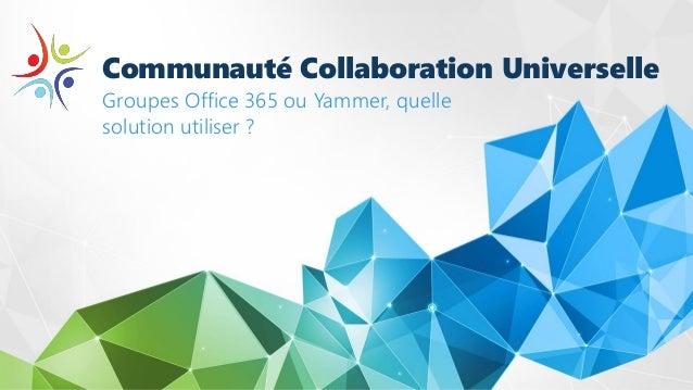 Communauté Collaboration Universelle Groupes Office 365 ou Yammer, quelle solution utiliser ?