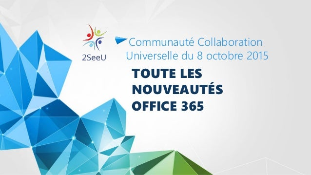 TOUTE LES NOUVEAUTÉS OFFICE 365 Communauté Collaboration Universelle du 8 octobre 2015