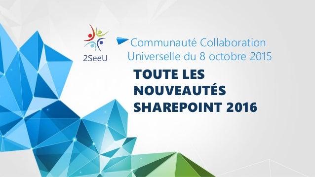 TOUTE LES NOUVEAUTÉS SHAREPOINT 2016 Communauté Collaboration Universelle du 8 octobre 2015