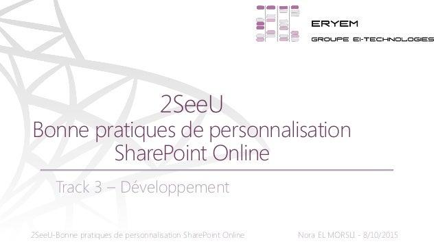 2SeeU-Bonne pratiques de personnalisation SharePoint Online Nora EL MORSLI - 8/10/2015 Track 3 – Développement 2SeeU Bonne...