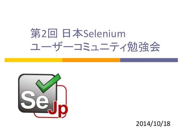 第2回 日本Selenium  ユーザーコミュニティ勉強会  2014/10/18