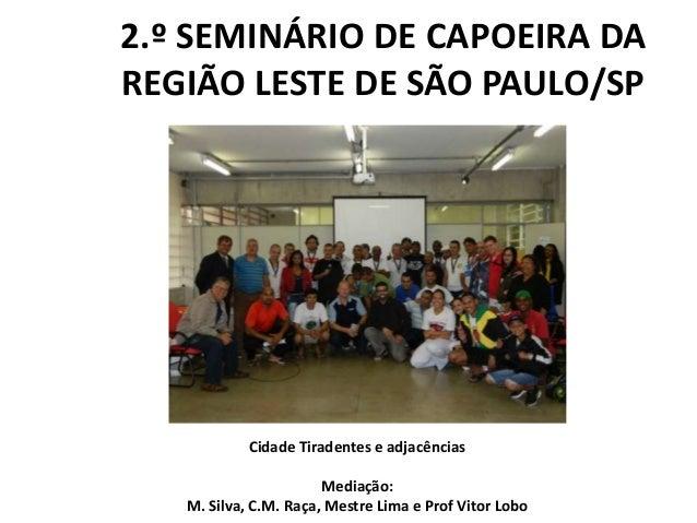 2.º SEMINÁRIO DE CAPOEIRA DA REGIÃO LESTE DE SÃO PAULO/SP Cidade Tiradentes e adjacências Mediação: M. Silva, C.M. Raça, M...