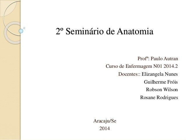 2º Seminário de Anatomia  Profº: Paulo Autran  Curso de Enfermagem N01 2014.2  Docentes:: Elizangela Nunes  Guilherme Frói...