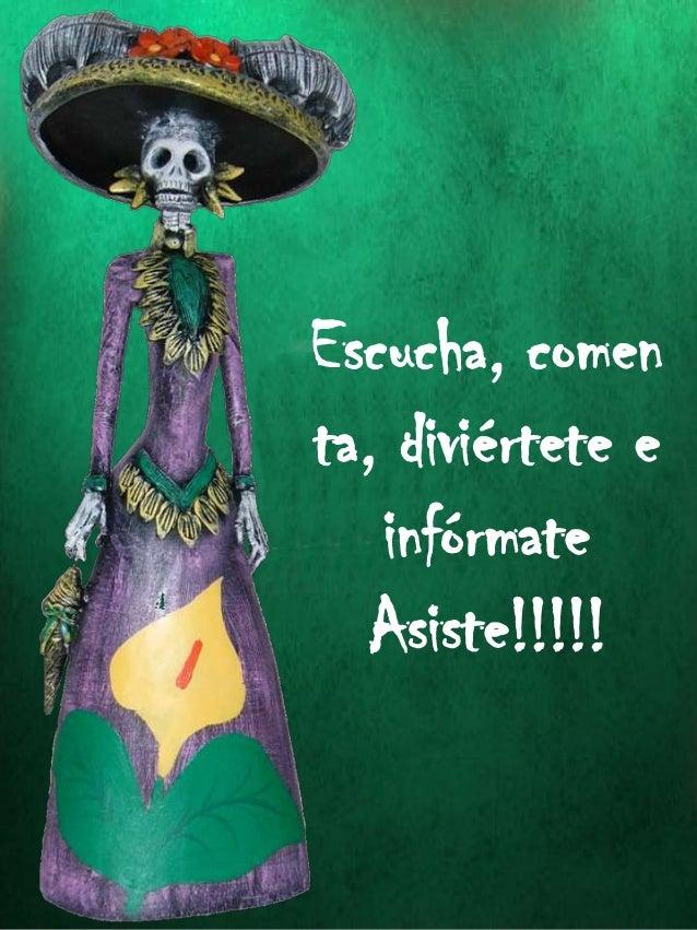 Escucha, comen ta, diviértete e infórmate Asiste!!!!!