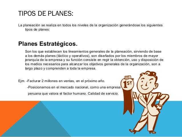 TIPOS DE PLANES: La planeación se realiza en todos los niveles de la organización generándose los siguientes tipos de plan...