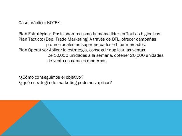 Caso práctico: KOTEX Plan Estratégico: Posicionarnos como la marca líder en Toallas higiénicas. Plan Táctico: (Dep. Trade ...