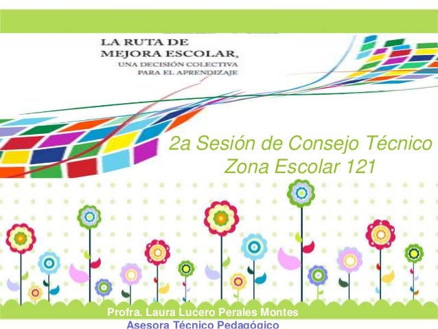 2a Sesión de Consejo Técnico  Page 1  Zona Escolar 121  Profra. Laura Lucero Perales Montes  Asesora Técnico Pedagógico