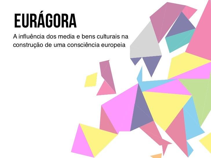 EURÁGORAA influência dos media e bens culturais naconstrução de uma consciência europeia !