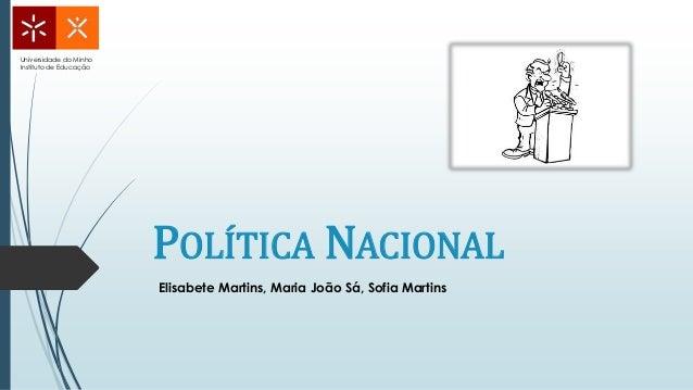 POLÍTICA NACIONAL Universidade do Minho Instituto de Educação Elisabete Martins, Maria João Sá, Sofia Martins