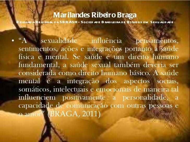 "Marilandes Ribeiro Braga Delegada Regional da SBRASH- Sociedade Brasileira de Estudos em Sexualidade <ul><li>"" A sexualida..."