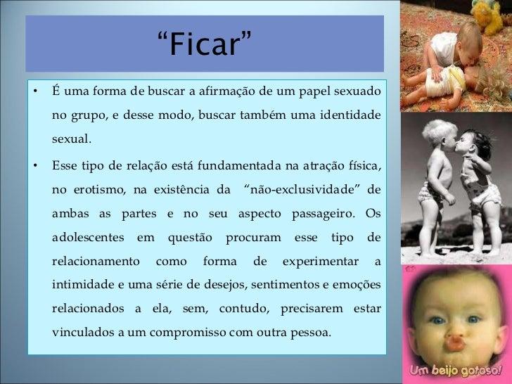 """"""" Ficar"""" <ul><li>É uma forma de buscar a afirmação de um papel sexuado no grupo, e desse modo, buscar também uma identidad..."""