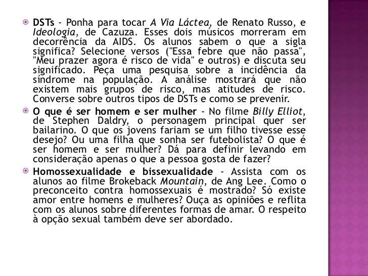 <ul><li>DSTs  - Ponha para tocar  A Via Láctea , de Renato Russo, e  Ideologia , de Cazuza. Esses dois músicos morreram em...