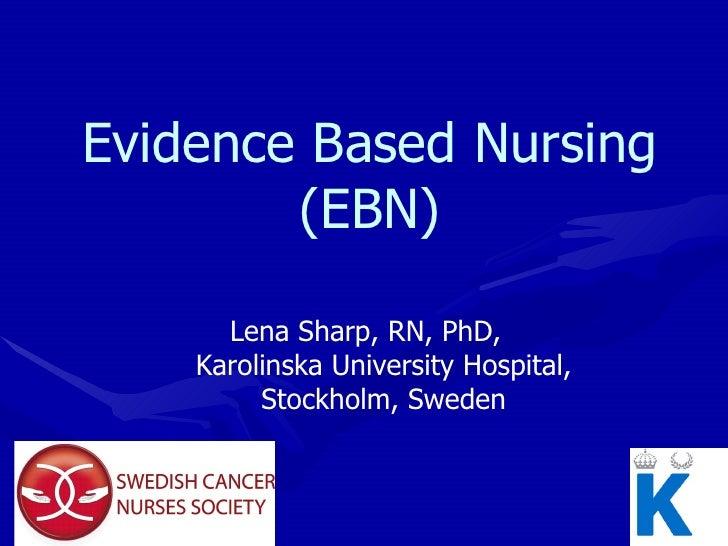 Evidence Based Nursing (EBN) Lena Sharp, RN, PhD,  Karolinska University Hospital, Stockholm, Sweden