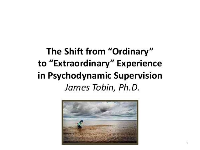 """The Shift from """"Ordinary"""" to """"Extraordinary"""" Experience in Psychodynamic Supervision James Tobin, Ph.D. 1"""