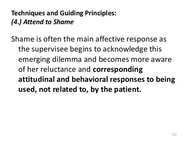 Techniques and Guiding Principles: (4.) Attend to Shame Shame is often the main affective response as the supervisee begin...