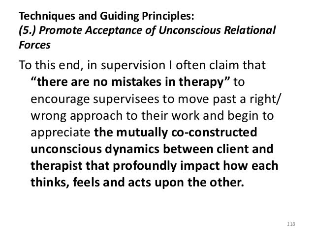 Techniques and Guiding Principles: (5.) Promote Acceptance of Unconscious Relational Forces To this end, in supervision I ...
